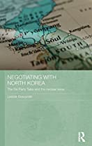 Negotiating with North Korea: The Six Party Talks and the Nuclear Issue (Routledge Security in Asia Pacific Series)