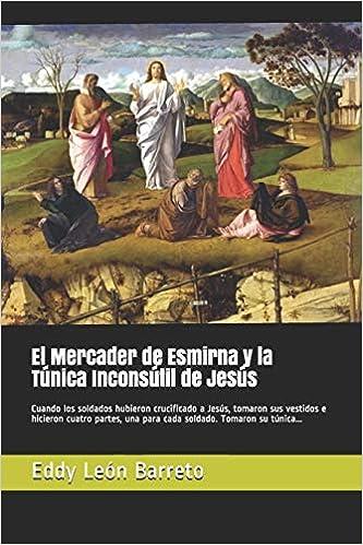 El Mercader de Esmirna y la Túnica Inconsútil de Jesús: Cuando los soldados hubieron crucificado a Jesús, tomaron sus vestidos e hicieron cuatro .