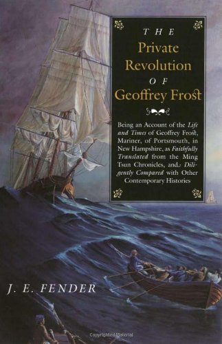 The Private Revolution of Geoffrey Frost: Being an Account of the Life and Times of Geoffrey Frost, Mariner, of Portsmouth, in New Hampshire, as (Hardscrabble Books–Fiction of New England) PDF