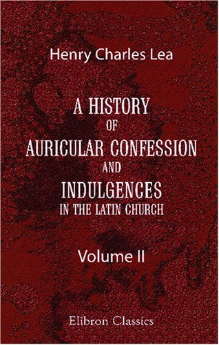 Download A History of Auricular Confession and Indulgences in the Latin Church: Volume 2. Confession and Absolution PDF
