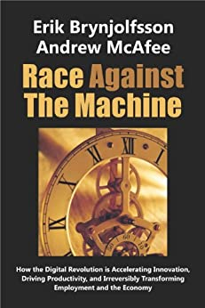Race Against The Machine: How the Digital Revolution is Accelerating Innovation, Driving Productivity, and Irreversibly Transforming Employment and the Economy by [Brynjolfsson, Erik, McAfee, Andrew]