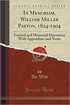 Book In Memoriam, William Miller Paxton, 1824-1904: Funeral and Memorial Discourses With Appendixes and Notes (Classic Reprint)