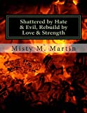 Shattered by Hate and Evil, Rebuild by Love and Strength, Misty M Martin, 1482531003
