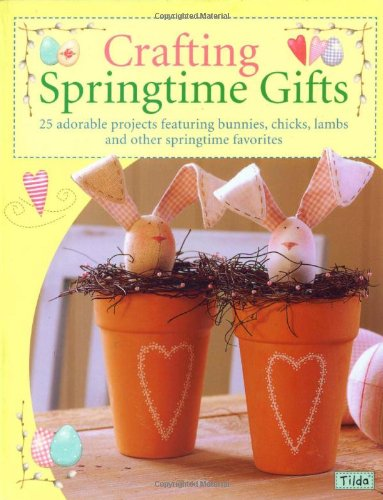 Crafting Springtime Gifts: 25 Adorable Projects Featuring Bunnies, Chicks, Lambs & Other Springtime -