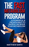 The Fast Metabolism Program: 10 Powerful & Proven Ways To Rapidly Increase Your Metabolism: Lose Weight, Increase Energy Levels, Feel Happier, Get In Shape, Perfect Diet, Fast Results