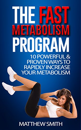 The Fast Metabolism Program: 10 Powerful & Proven Ways To Rapidly Increase Your Metabolism: Lose Weight, Increase Energy Levels, Feel Happier, Get In Shape, Perfect Diet, Fast Results (Diet To Lose 1 Kilo A Week)