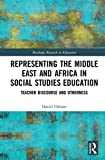 Representing the Middle East and Africa in Social Studies Education: Teacher Discourse and Otherness (Routledge Research in Education)