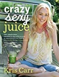 Crazy Sexy Juice: 100+ Simple Juice, Smoothie & Elixir Recipes to Supercharge Your Health
