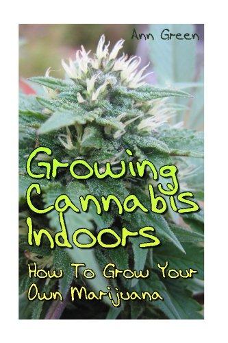 Growing Cannabis Indoors: How To Grow Your Own Marijuana: (Cannabis Cultivation, Medical Cannabis) (How to Grow Marijuana)