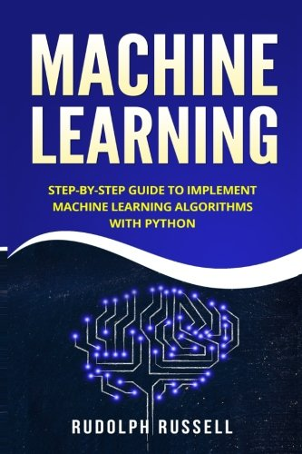 Machine Learning: Step-by-Step Guide To Implement Machine Learning Algorithms with Python