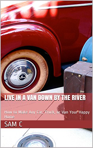 Live in a Van Down by the River: How to Make Any Car, Truck, or Van Your Happy Home (How To Live In Your Car)