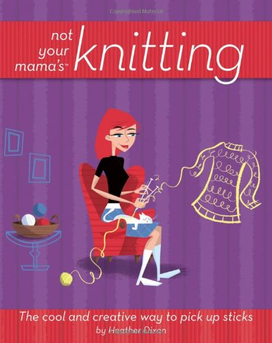(Not Your Mama's Knitting: The Cool and Creative Way to Pick Up Sticks (Not Your Mama's Craft Books))