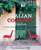 The Italian Cookery Course: Techniques, Masterclasses, Ingredients, Traditional Recipes