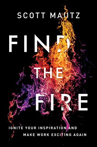 6a520b23d7bc Find the Fire: Ignite Your Inspiration--and Make Work Exciting Again