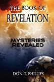 The Book of Revelation - Mysteries Revealed, Don T. Phillips, 1602648875