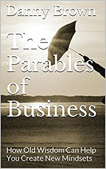 The Parables of Business: How Old Wisdom Can Help You Create New Mindsets by [Brown, Danny]