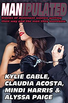 Manipulated: Stories of Dominant Women Getting their Way and the Men they Overcome by [Gable, Kylie, Acosta, Claudia, Harris, Mindi, Paige, Alyssa]