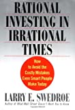 Rational Investing in Irrational Times: How to Avoid the Costly Mistakes Even Smart People Make Today