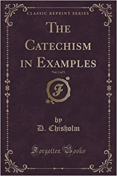 The Catechism in Examples, Vol. 2 of 5 (Classic Reprint) by D. Chisholm (2015-09-27)