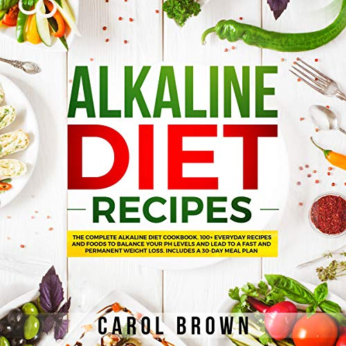 Alkaline Diet Recipes: The Complete Alkaline Diet Cookbook. 100+ Everyday Recipes and Foods For Balance Your PH Levels and Lead to a Fast and Permanent Weight Loss. Includes a 30-Day Meal Plan by Carol Brown