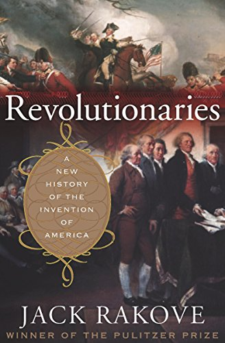 Revolutionaries: A New History of the Invention of America by [Rakove, Jack]