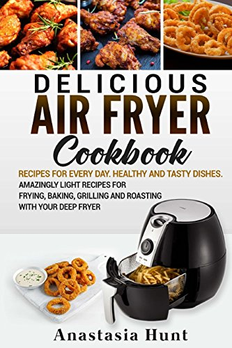 Delicious Air Fryer cookbook:: Recipes for Every Day. Healthy and Tasty dishes. Amazingly light recipes for Frying, Baking, Grilling and Roasting with your deep Fryer by Anastasia Hunt