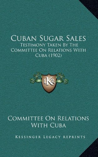 Download Cuban Sugar Sales: Testimony Taken By The Committee On Relations With Cuba (1902) ebook