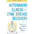 Autoimmune Illness and Lyme Disease Recovery Guide: Mending the Body, Mind, and Spirit