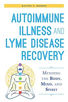 Autoimmune Illness and Lyme Disease Recovery Guide: Mending the Body, Mind, and Spirit by [Makris, Katina I.]