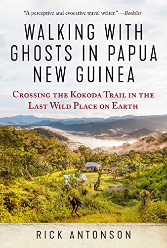 Walking with Ghosts in Papua New Guinea: Crossing the Kokoda Trail in the Last Wild Place on Earth...