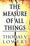 The Measure of All Things, Thomas V. Lowery, 1627096167