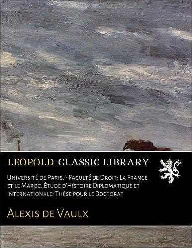 Lire Université de Paris. - Faculté de Droit: La France et le Maroc. Étude d'Histoire Diplomatique et Internationale: Thèse pour le Doctorat pdf epub