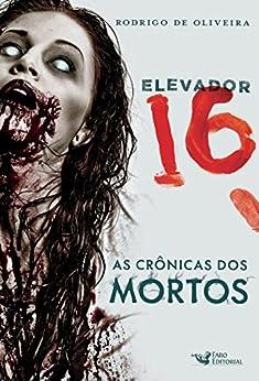 Elevador 16 (As Crônicas dos Mortos) por [de Oliveira, Rodrigo]