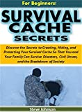 Survival Cache Secrets for Beginners!: The Secrets to Creating, Hiding, and Protecting a Survival Cache So That You Can Survive Disasters, Civil Unrest, and the Breakdown of Society