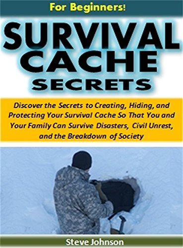 Survival Cache Secrets for Beginners!: The Secrets to Creating, Hiding, and Protecting a Survival Cache So That You Can Survive Disasters, Civil Unrest, and the Breakdown of Society by [Johnson, Steve]