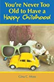 You're Never Too Old to Have a Happy Childhood, Gina C. Moss, 1477233156