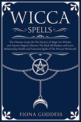 Wicca Spells: The Ultimate Guide On The Practice of Magic For Witches and Anyone Magical. Discover The Book Of Shadows and Learn Relationship, Health and Protection Spells of The Wiccan Witchcraft