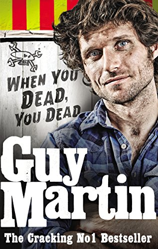 Guy Martin: When You Dead, You Dead: My Adventures as a Road Racing Truck...