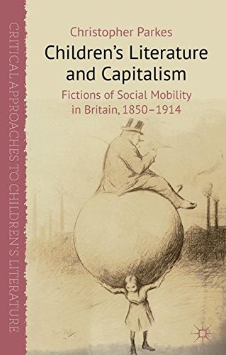 Children's Literature and Capitalism: Fictions of Social Mobility in Britain, 1850-1914 (Critical Approaches to Children