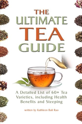 The Ultimate Tea Guide: A Detailed List of 60+ Tea Varieties, including Health Benefits & Steeping Recommendations (Tea Guidebook)