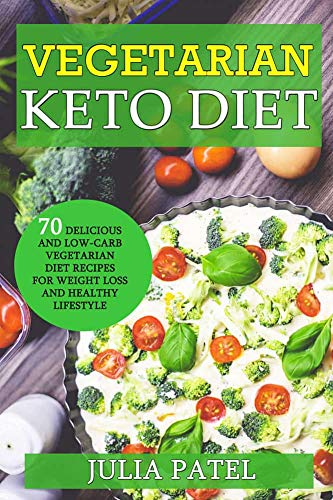 Vegetarian Keto Diet: 70 Delicious and Low-Carb Vegetarian Diet Recipes for Weight Loss and Healthy Lifestyle (ketogenic vegetarian meal plan, vegetarian keto for beginners) by Julia Patel