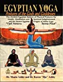 Egyptian Yoga: Postures of the Gods and Goddesses: The Ancient Egyptian system of physical postures for health meditation and spiritual enlightenment ... Ancient Egyptian origins of Indian Hatha Yoga