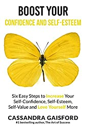 Boost Your Self-Esteem and Confidence: Six Easy Steps to Increase Self-Confidence, Self-esteem, Self-Value and Love Yourself More