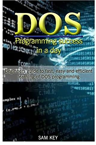 DOS Programming Success in a Day: Beginners guide to fast, easy and efficient learning of DOS - Dos Microsoft Windows