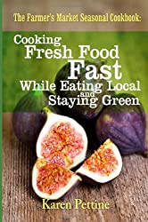 The Farmer's Market Seasonal Cookbook: Cooking Fresh Food Fast While Eating Local and Staying Green