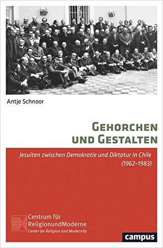 Gehorchen und Gestalten: Jesuiten zwischen Demokratie und Diktatur in Chile (1962-1983) (Religion und Moderne)