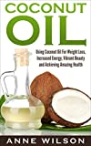 using coconut oil - Coconut Oil: Using Coconut Oil For Weight Loss, Increased Energy, Vibrant Beauty and Achieving Amazing Health