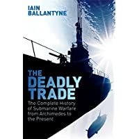 The Deadly Trade: The Complete History of Submarine Warfare From Archimedes to the Present