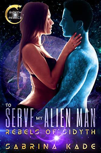 To Serve my Alien Man: Rebels of Sidyth: Slice of Life Novella