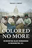 "Treva Lindsey, ""Colored No More: Reinventing Black Womanhood in Washington D.C."" (U Illinois, 2017)"